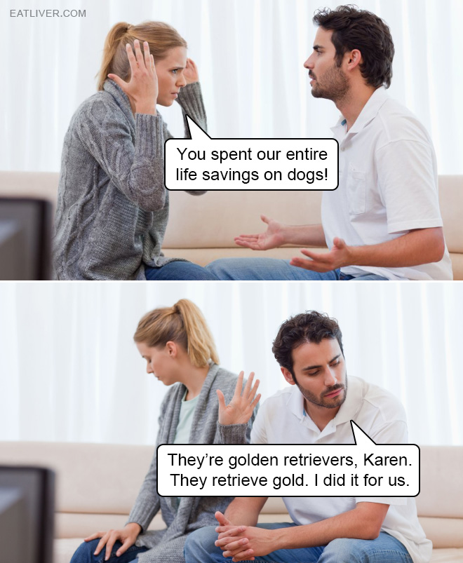 They're golden retrievers, Karen. They retrieve gold. I did it for us.