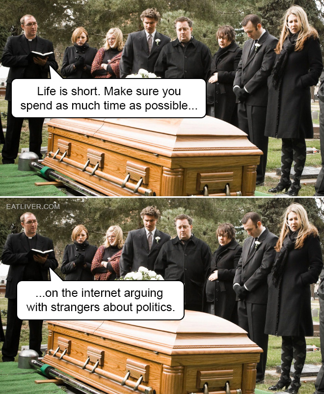 Life is short. Make sure you spend as much time as possible on the internet arguing with strangers about politics.