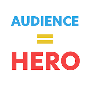 Remember the audience is the hero