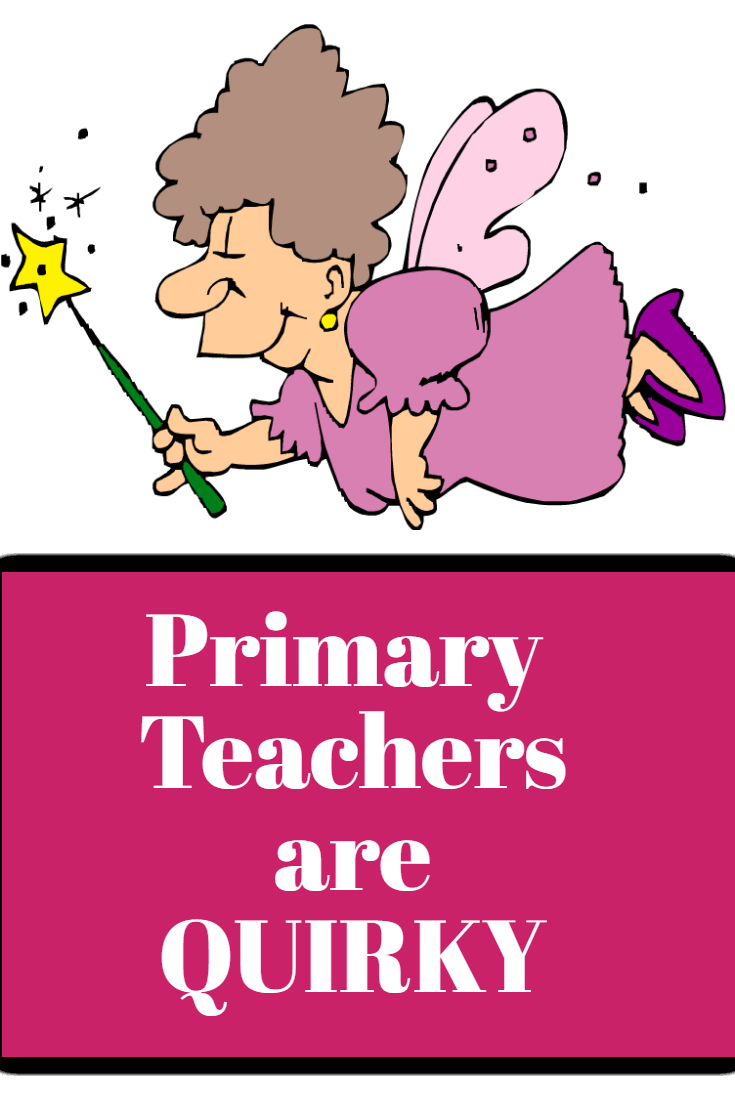 Things Primary teachers do that are QUIRKY!