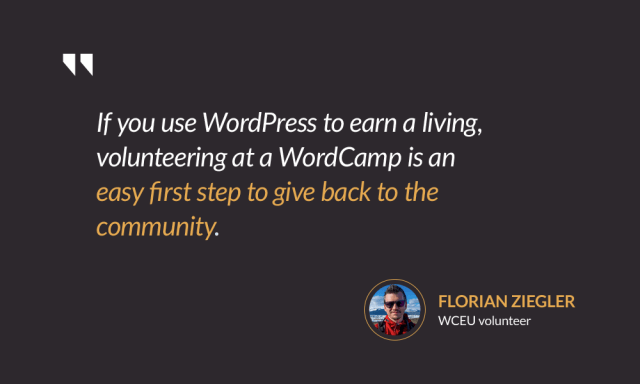 If you use WordPress to earn a living, volunteering at a WordCamp is an easy first step to give back to the community. — Florian Ziegler