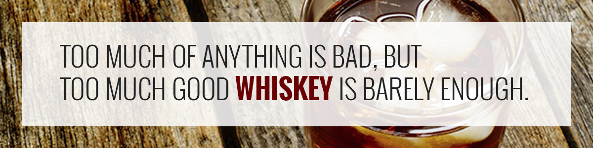 Too much of anything is bad, but too much good whiskey is barely enough.