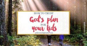 How To Trust God's Plans For Your Kids