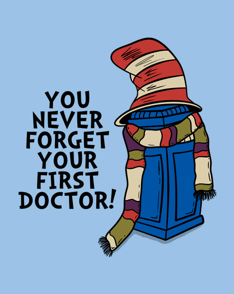 A graphic saying YOU NEVER FORGET YOUR FIRST DOCTOR! with a picture of the TARDIS wearing a long striped scarf and a striped Dr Suess Cat in the Hat style hat.