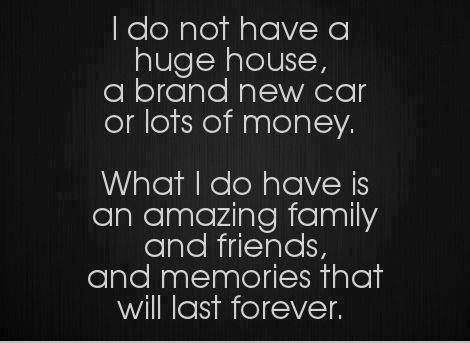 #Friendship #Quotes I Do Not Have A Huge House, A Brand New Car Or Lots Of  Money. What I DO HAVE Is An Amazing Family And Friends And Memories That  Will ...