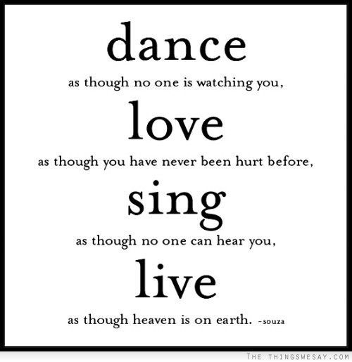 Dance as though no one is watching you love as though you have never been hurt before sing as though no one can hear you live as though heaven is on earth - TheThingsWeSay