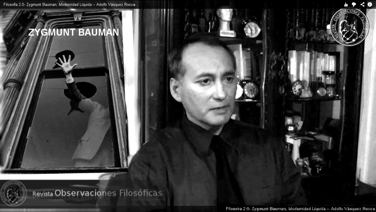 VÍDEO Capítulo 2.0- ZYGMUNT BAUMAN; MODERNIDAD LÍQUIDA Y FRAGILIDAD HUMANA Dr. Adolfo Vásquez Rocca CANAL + OBSERVACIONES FILOSÓFICAS  VÍDEO 2.0: ZYGMUNT BAUMAN; MODERNIDAD LÍQUIDA Y FRAGILIDAD HUMANA Adolfo Vásquez Rocca D.Phil Ciclo FILÓSOFOS CONTEMPORÁNEOSCANAL + REVISTA OBSERVACIONES FILOSÓFICASDirección AudioVisual: Andrés Vásquez López Universidad de ValparaísoVer:http://youtu.be/pZDoCEg8mywZygmunt Bauman Por Adolfo Vásquez Rocca D.Phil.CANAL OBSERVACIONES FILOSÓFICAS Canal - Revista Observaciones Filosóficas  Ver Vídeo: ↓ http://youtu.be/pZDoCEg8myw ZYGMUNT BAUMAN; MODERNIDAD LÍQUIDA Y FRAGILIDAD HUMANA   La modernidad líquida —como categoría sociológica— es una figura del cambio y de la transitoriedad, de la desregulación y liberalización de los mercados. La metáfora de la liquidez —propuesta por Bauman— intenta también dar cuenta de la precariedad de los vínculos humanos en una sociedad individualista y privatizada, marcada por el carácter transitorio y volátil de sus relaciones.  El amor se hace flotante, sin responsabilidad hacia el otro, se reduce al vínculo sin rostro que ofrece la Web. Surfeamos en las olas de una sociedad líquida siempre cambiante —incierta— y cada vez más imprevisible, es la decadencia del Estado del bienestar.  La modernidad líquida es un tiempo sin certezas, donde los hombres que lucharon durante la Ilustración por poder obtener libertades civiles y deshacerse de la tradición, se encuentran ahora con la obligación de ser libres asumiendo los miedos y angustias existenciales que tal libertad comporta; la cultura laboral de la flexibilidad arruina la previsión de futuro. ZYGMUNT BAUMAN; MODERNIDAD LÍQUIDA Y FRAGILIDAD HUMANA http://youtu.be/pZDoCEg8myw  La postmodernidad y sus descontentos.  Estados transitorios y volátiles de los vínculos humanos.  Vidas desperdiciadas: La modernidad y sus parias.  Miedo líquido: La sociedad contemporánea y sus temores.  Adicción a la seguridad y miedo al miedo.  El régimen del sabotaje y la lógica 