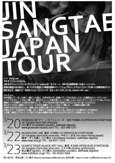"韓国からJin Sangtaeがやってくる!  3.20 Jin Sangtae JAPAN TOUR ""DUO&SOLO@グリーンカフェレコーズ"" グリーンカフェレコーズ 仙台 ¥2000+1D OPEN18:30 START19:00 Jin Sangtae(hard disk drive,etc),川口貴大(remodeled counters, selfmade objects) DUO&SOLO  3.22 Jin Sangtae JAPAN TOUR ""DUO@LOOP LINE"" LOOP LINE 東京 ¥2000+1D OPEN19:30 START20:00 Jin Sangtae(hard disk drive,etc),中村としまる(no-input mixing board) DUO 植本一子(写真),川口貴大(remodeled counters, selfmade objects) DUO  3.23 Jin Sangtae JAPAN TOUR ""QUARTET@KID AILACK ART HALL"" KID AILACK ART HALL 東京 ¥2000 OPEN19:30 START20:00 Jin Sangtae(hard disk drive,etc),ユタカワサキ(analog synthesizer), 秋山徹次(guiter), ユタ川崎(analog synthesizer), 川口貴大(remodeled counters, selfmade objects) QUARTET www.kidailack.co.jp/ TEL : 03-33322-5564"