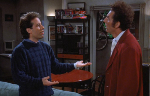 Kramer: Now what's with you? Jerry: I think I'm in love. Kramer: Oh. Come on. Jerry: No it's true. This woman saved my life. I was crossing the street .I was almost hit by a car…and then we talked and…….the whole thing just seemed like a dream. Kramer: If a guy saved your life you'd be in love with him too. Jerry: No, no this woman is different , she's incredible. she's just like me. She talks like me, she acts like me. She even ordered cereal at a restaurant. We even have the same initials. Wait a minute, I just realised what's going on. Kramer: What? Jerry: Now I know what I've been looking for all these years……myself! I've been waiting for me to come along and now I 've swept myself off my feet. Kramer: You stop it man.. you're FREAKING ME OUT!!!