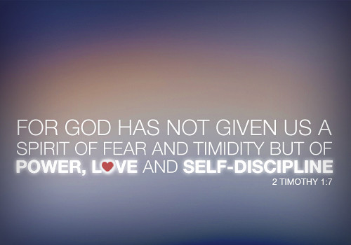 For God has not given us a spirit of fear and timidity but of power, love, and self-discipline. 2 Timothy 1:7