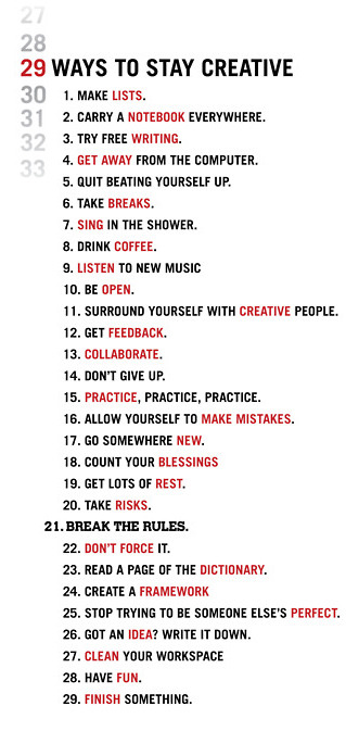 thepresentandthefuture:  29 great tips here! I feel like I should post them next to my computer. It's so easy to get stuck in a routine, but there are some wonderful techniques here to boost creativity, inspiration, and ultimately, happiness.