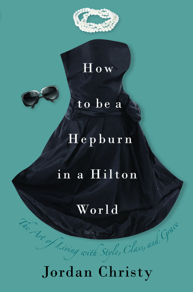 Book cover: How to Be a Hepburn in a Hilton World: The Art of Living with Style, Class, and Grace