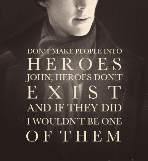 Heroes don't exist, John. -- Sherlock Holmes