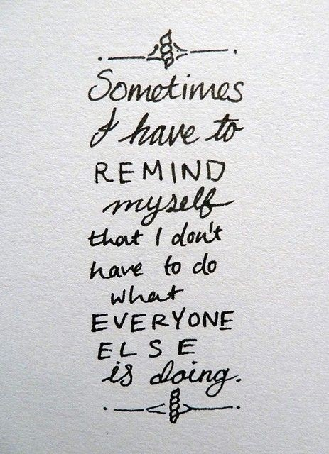 Quote- you don't have to do what everyone else is doing