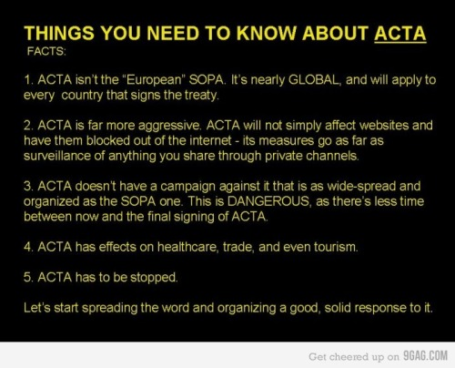 """youranonnews: ACTA in a Nutshell – What is ACTA?  ACTA is the Anti-Counterfeiting Trade Agreement. A new intellectual property enforcement treaty being negotiated by the United States, the European Community, Switzerland, and Japan, with Australia, the Republic of Korea, New Zealand, Mexico, Jordan, Morocco, Singapore, the United Arab Emirates, and Canada recently announcing that they will join in as well. Why should you care about ACTA? Initial reports indicate that the treaty will have a very broad scope and will involve new tools targeting """"Internet distribution and information technology."""" What is the goal of ACTA? Reportedly the goal is to create new legal standards of intellectual property enforcement, as well as increased international cooperation, an example of which would be an increase in information sharing between signatory countries' law enforcement agencies. Essential ACTA Resources -  Read more about ACTA here: ACTA Fact Sheet Read the authentic version of the ACTA text as of 15 April 2011, as finalized by participating countries here: ACTA Finalized Text Follow the history of the treaty's formation here: ACTA history Read letters from U.S. Senator Ron Wyden wherein he challenges the constitutionality of ACTA: Letter 1 