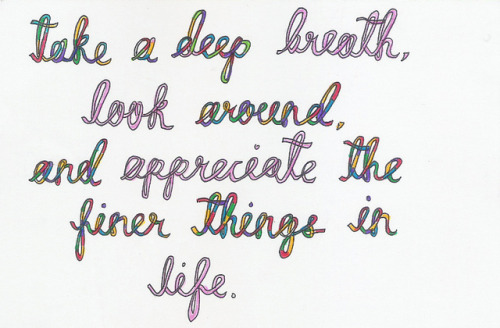 Take a deep breath, look around and appreciate the finer things in life...