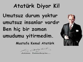 Atatürk hiç bir zaman umudunu kaybetmedi,bütün zorluklar karşısında her zaman bir çözüm yolu buldu.