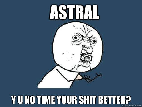 Astral Y U NO TIME YOUR SHIT BETTER?