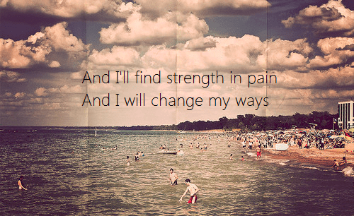 & I'll find strength in pain & I will change my ways