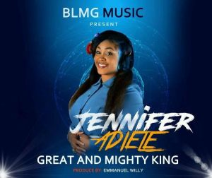 Great And Mighty King – Jennifer Adiele @JenniferAdiele5