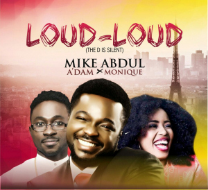 Audio : Loud Loud – Mike Abdul ft A'dam + MoniQue (@mikeabdulng @Adamtwita) || Cc @MyGospelVibez