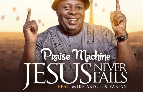 "PRAISE MACHINE RELEASES NEW SINGLE ""JESUS NEVER FAIL"" FT MIKE ABDUL AND FABIAN @DPraiseMachine"