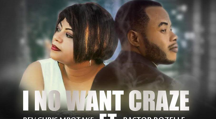 Music : I No Want Craze' ft Pastor Rozelle – Chris MBOTAKE    @MbotakeChris