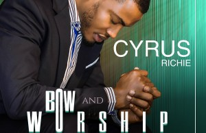 Bow and Worship - Cyrus Richie   Gospel Songs
