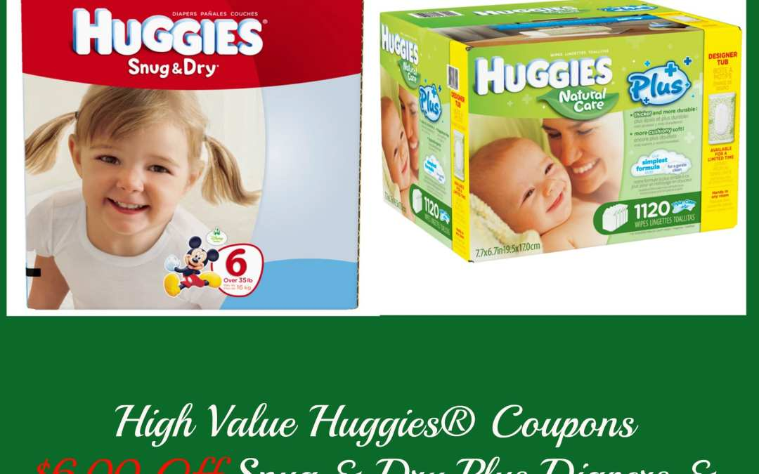 High Value Coupons: $6.00 Off Huggies Snug & Dry Plus Diapers & $5.00 Off Natural Care® Plus Wipes
