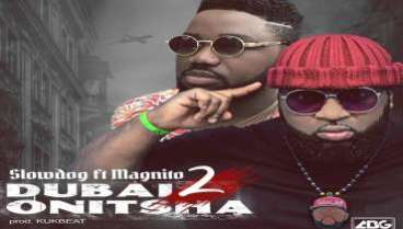 VIDEO: SlowDog - Dubai 2 Onitsha ft  Magnito – 247NAIJABUZZ
