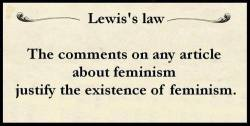Lewis´s lax: The comments on any article about feminism justify the existence of feminism.