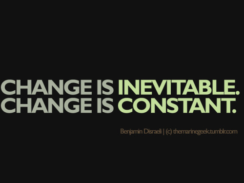 change is inevitable. Change is constant