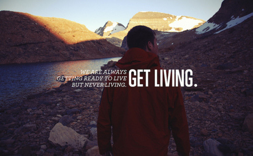 We are always getting ready to live, but never living. GET LIVING