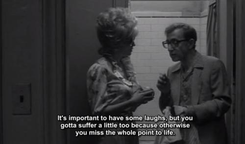 "[image: screencap of Woody Allen in Broadway Danny Rose saying ""it's important to have some laughs, but you gotta suffer a little too because otherwise you miss the whole point to life""]."