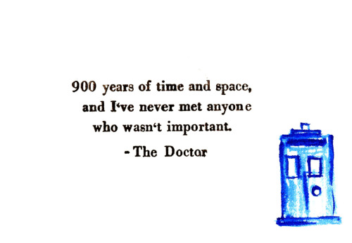 900 years of time and space, and I've never met anyone who wasn't important. - Doctor Who