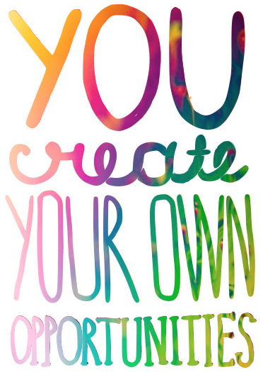 You create your own opportunities, inspitation