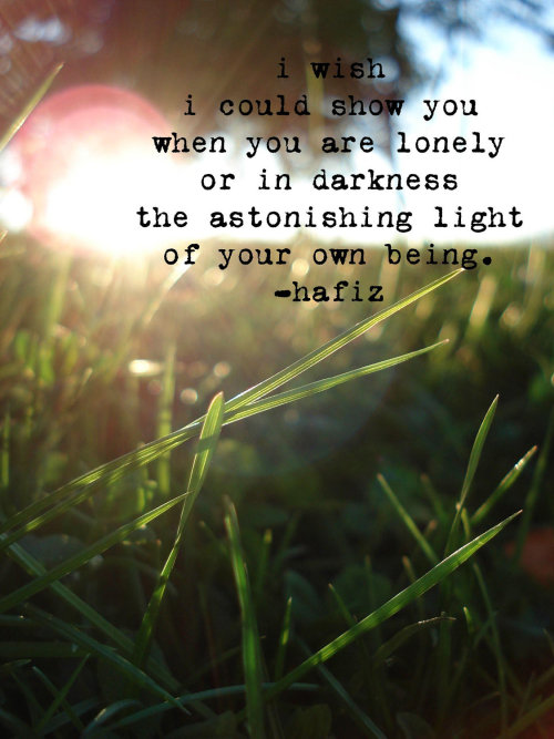I wish I could show you,when you are lonely or in darkness,the astonishing light of your own being. ~Hafiz of Persia