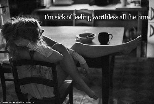 I'm sick of feeling worthless all the time.