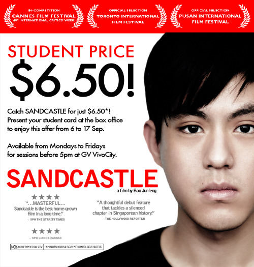 Catch SANDCASTLE for Just $6.50*! Present your student card at the box office to enjoy this offer from 6 to 17 Sept. Available from Mondays to Fridays, for sessions before 5pm at GV VivoCity. Terms and Conditions- This promotion is valid for full time junior college, polytechnic & university students in Singapore.-  A valid student card is required for purchase of the student-priced ticket at the box office.            - Valid from Mondays to Fridays, for sessions before 5pm at GV VivoCity for SANDCASTLE only.           -  Promotion is valid from 6 Sept to 17 Sep 2010.  - Not valid on eve of public holidays and public holidays (9 & 10 Sep).            - Each student card is valid for 1 discounted ticket purchase only.            - This promotion is  not valid for online, phone or iGV booking, Gold Class, Sneaks, premium  priced films or events, corporate bookings, other discounts and  promotional offers.            - GV reserves the right to alter the terms of this promotion without prior notice.