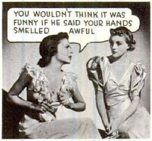 You wouldn't think it was funny if he said your hands smelled awful
