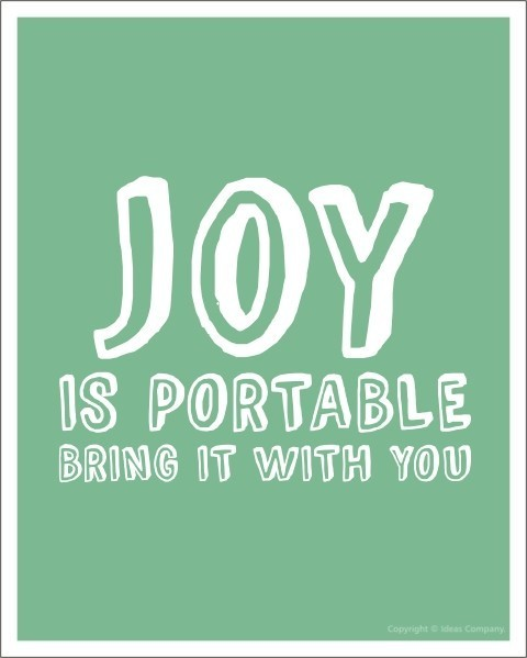 JOY IS PORTABLE, BRING IT WITH YOU!!!