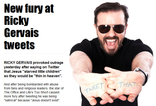 "atheistsblog:  RICKY GERVAIS provoked outrage yesterday after saying on Twitter  that Jesus ""starved little children"" so they would be ""thin in heaven"". And after being bombarded with abuse from fans and religious leaders,  the star of The Office and Life's Too Short caused more fury after  tweeting he was being ""satirical"" because ""Jesus doesn't exist"".Follow @rickygervais and @atheistsblog"