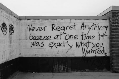 "Graffiti on a wall that reads: ""Never Regret Anything Because At One Time It Was Exactly What You Wanted"""
