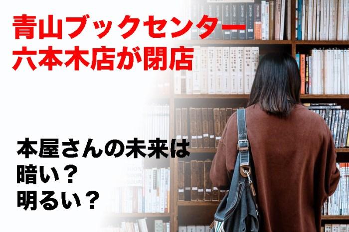 青山ブックセンター六本木店が閉店。本屋さんの未来は暗い? 明るい?