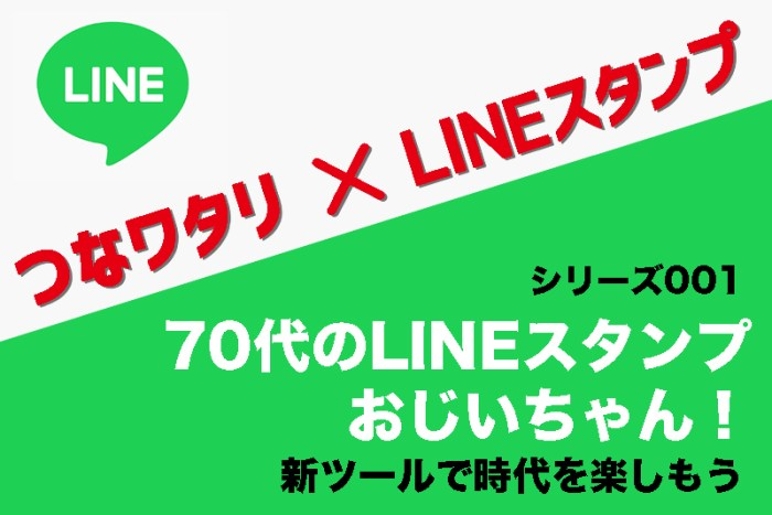 【70代のLINEスタンプおじいちゃん!】新ツールで時代を楽しもう|つなワタリ×LINEスタンプ