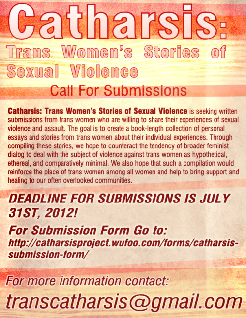 Catharsis: Trans Women's Stories of Sexual Violence  Call For Submissions  Catharsis: Trans Women's Stories of Sexual Violenceis seeking written submissions from trans women who are willing to share their experiences of sexual violence and assault. The goal is to create a book-length collection of personal essays and stories from trans women about their individual experiences. Through compiling these stories, we hope to counteract the tendency of broader feminist dialog to deal with the subject of violence against trans women as hypothetical, ethereal, and comparatively minimal. We also hope that such a compilation would reinforce the place of trans women among all women and help to bring support and healing to our often overlooked communities.  DEADLINE FOR SUBMISSIONS IS JULY 31ST, 2012!   For Submission Form Please go to:http://catharsisproject.wufoo.com/forms/catharsis-submission-form/  For more information contact: transcatharsis@gmail.com   interpretivescreaming:  Here's a jpeg of the flyer for Catharsis: Trans Women's Stories of Sexual Violence. PDF is available upon request. Please repost and forward widely. Thanks to everyone who's already helped get the word out!