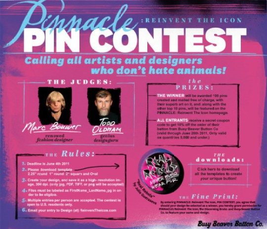 Anti-fur fashion movement Pinnacle: Reinvent the Icon is having a design contest! With, like, famous people! I love Todd Oldham. Remember his MTV days? Sigh. I'd take House of Style over Jersey Shore any day (did I just say that?! I'm out of control this morning!). The winner of the contest gets one hundred pins of their design. Which will ultimately lead to total fame and fortune.* Which is all that really matters. That, and not wearing fur! Because fur is gross and EW. I would enter but I don't want to skew the curve for everyone. I'm so nice to you guys! *I know these things because I'm a Pisces.