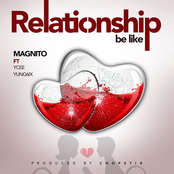 Relationship Be Like By Magnito ft. Ycee, Yung6ix