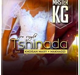 Download Master KG Ft Maxy & Makhadzi – Tshinada DOWNLOAD MP3