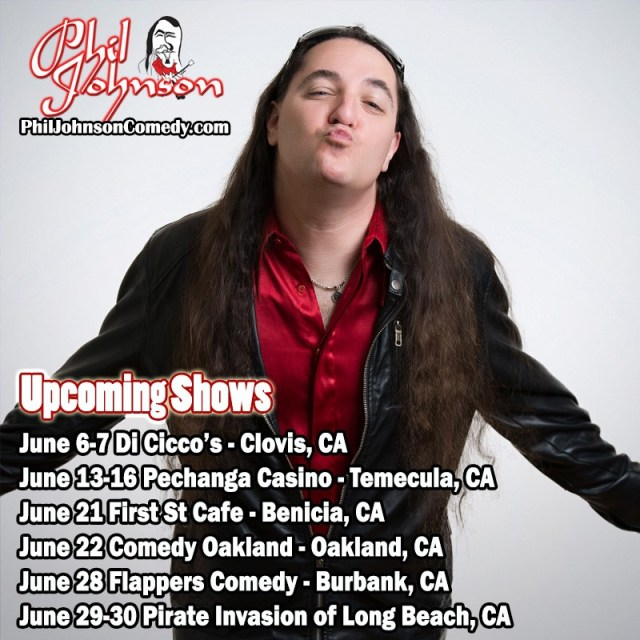 June 2019 Tour Dates for Phil Johnson 06/07/19 Clovis, CA DiCicco's United States Add Time: 8:00pm. Admission: $15. Age restrictions: 18+. Address: 408 Clovis Ave. Headlining! BUY TICKETS 06/08/19 Clovis, CA DiCicco's United States Add Time: 8:00pm. Admission: $15. Age restrictions: 18+. Address: 408 Clovis Ave. Headlining! BUY TICKETS 06/13/19 Temecula, CA Pechanga Casino United States Add Time: 7:30pm. Admission: $18. Age restrictions: 21+. Address: 45000 Pechanga Pkwy. Headlining! BUY TICKETS 06/14/19 Temecula, CA Pechanga Casino United States Add Time: 7:30pm. Admission: $18. Age restrictions: 21+. Address: 45000 Pechanga Pkwy. Headlining! BUY TICKETS 06/14/19 Temecula, CA Pechanga Casino United States Add Time: 9:30pm. Admission: $8. Age restrictions: 21+. Address: 45000 Pechanga Pkwy. Headlining! BUY TICKETS 06/15/19 Temecula, CA Pechanga Casino United States Add Time: 7:30pm. Admission: $18. Age restrictions: 21+. Address: 45000 Pechanga Pkwy. Headlining! BUY TICKETS 06/15/19 Temecula, CA Pechanga Casino United States Add Time: 9:30pm. Admission: $18. Age restrictions: 21+. Address: 45000 Pechanga Pkwy. Headlining! BUY TICKETS 06/16/19 Temecula, CA Pechanga Casino United States Add Time: 7:30pm. Admission: $18. Age restrictions: 21+. Address: 45000 Pechanga Pkwy. Headlining! BUY TICKETS 06/21/19 Benicia, CA First St Cafe United States Add Time: 8:00pm. Age restrictions: 18+. Address: 440 1st St. BUY TICKETS 06/22/19 Oakland, CA Comedy Oakland United States Add Time: 9:30pm. Age restrictions: 18+. Address: 1628 Webster St. BUY TICKETS 06/28/19 Burbank, CA Flappers Comedy Club – Yoo Hoo Room United States